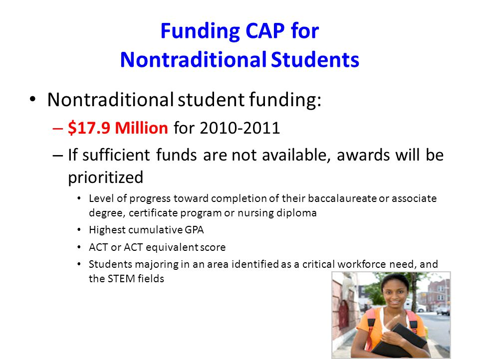 Funding CAP for Nontraditional Students Nontraditional student funding: – $17.9 Million for – If sufficient funds are not available, awards will be prioritized Level of progress toward completion of their baccalaureate or associate degree, certificate program or nursing diploma Highest cumulative GPA ACT or ACT equivalent score Students majoring in an area identified as a critical workforce need, and the STEM fields