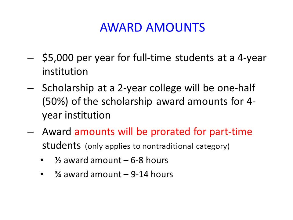 AWARD AMOUNTS – $5,000 per year for full-time students at a 4-year institution – Scholarship at a 2-year college will be one-half (50%) of the scholarship award amounts for 4- year institution – Award amounts will be prorated for part-time students (only applies to nontraditional category) ½ award amount – 6-8 hours ¾ award amount – 9-14 hours