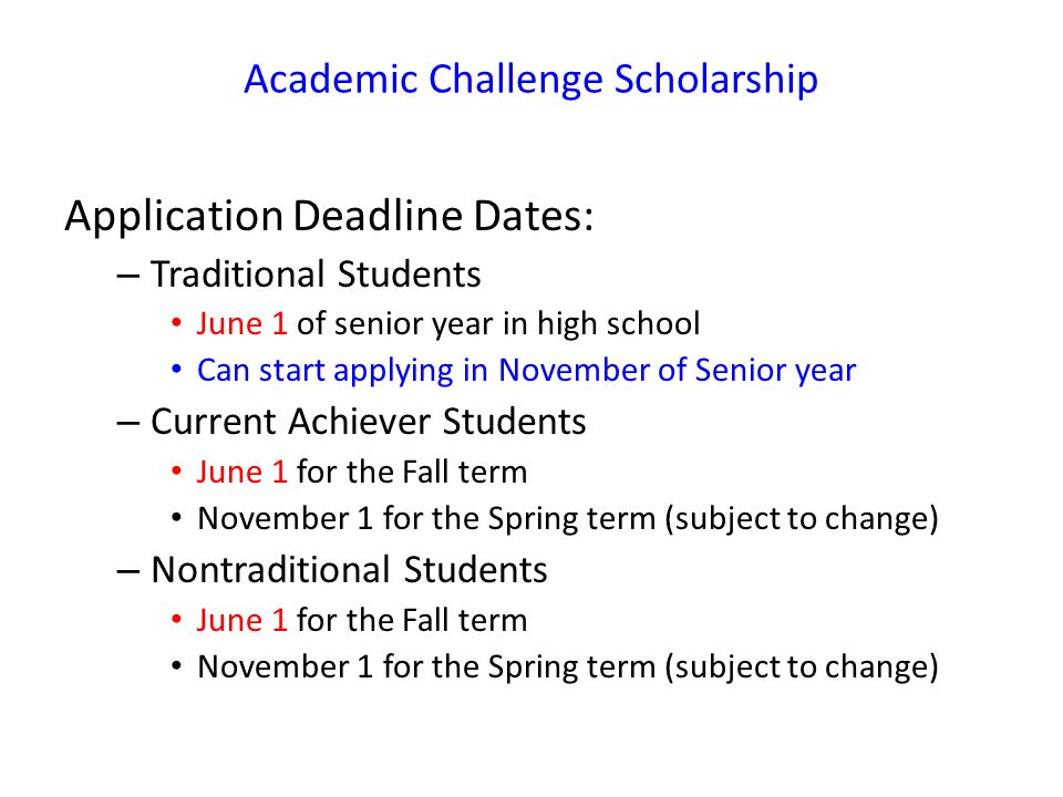 Academic Challenge Scholarship Application Deadline Dates: – Traditional Students June 1 of senior year in high school Can start applying in November of Senior year – Current Achiever Students June 1 for the Fall term November 1 for the Spring term (subject to change) – Nontraditional Students June 1 for the Fall term November 1 for the Spring term (subject to change)