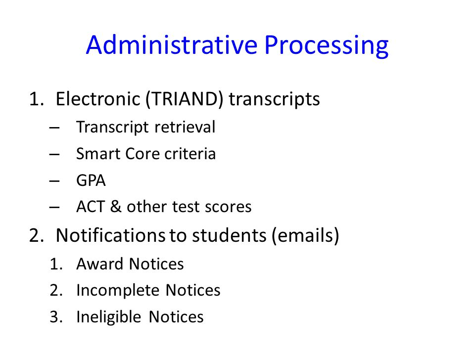 Administrative Processing 1.Electronic (TRIAND) transcripts – Transcript retrieval – Smart Core criteria – GPA – ACT & other test scores 2.Notifications to students ( s) 1.Award Notices 2.Incomplete Notices 3.Ineligible Notices