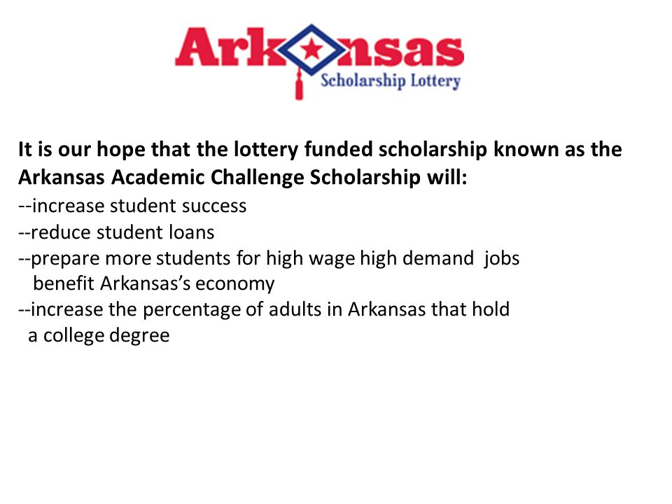 It is our hope that the lottery funded scholarship known as the Arkansas Academic Challenge Scholarship will: -- increase student success --reduce student loans --prepare more students for high wage high demand jobs benefit Arkansas's economy --increase the percentage of adults in Arkansas that hold a college degree