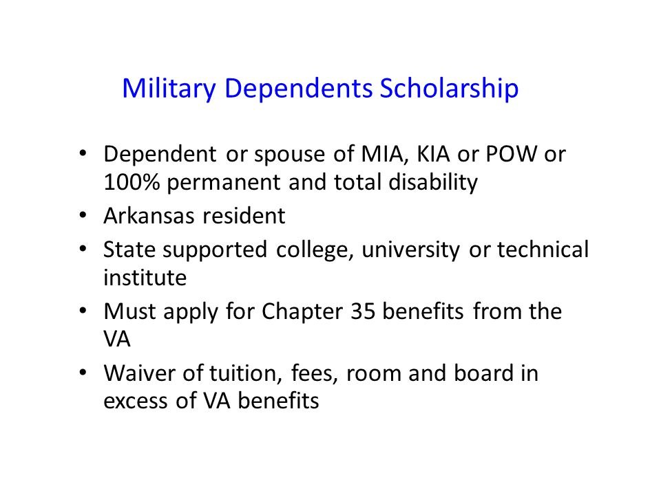 Military Dependents Scholarship Dependent or spouse of MIA, KIA or POW or 100% permanent and total disability Arkansas resident State supported college, university or technical institute Must apply for Chapter 35 benefits from the VA Waiver of tuition, fees, room and board in excess of VA benefits