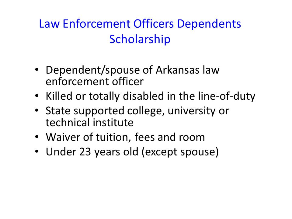 Law Enforcement Officers Dependents Scholarship Dependent/spouse of Arkansas law enforcement officer Killed or totally disabled in the line-of-duty State supported college, university or technical institute Waiver of tuition, fees and room Under 23 years old (except spouse)
