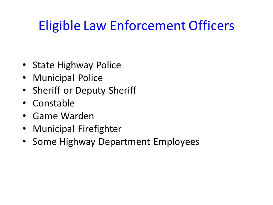 Eligible Law Enforcement Officers State Highway Police Municipal Police Sheriff or Deputy Sheriff Constable Game Warden Municipal Firefighter Some Highway Department Employees