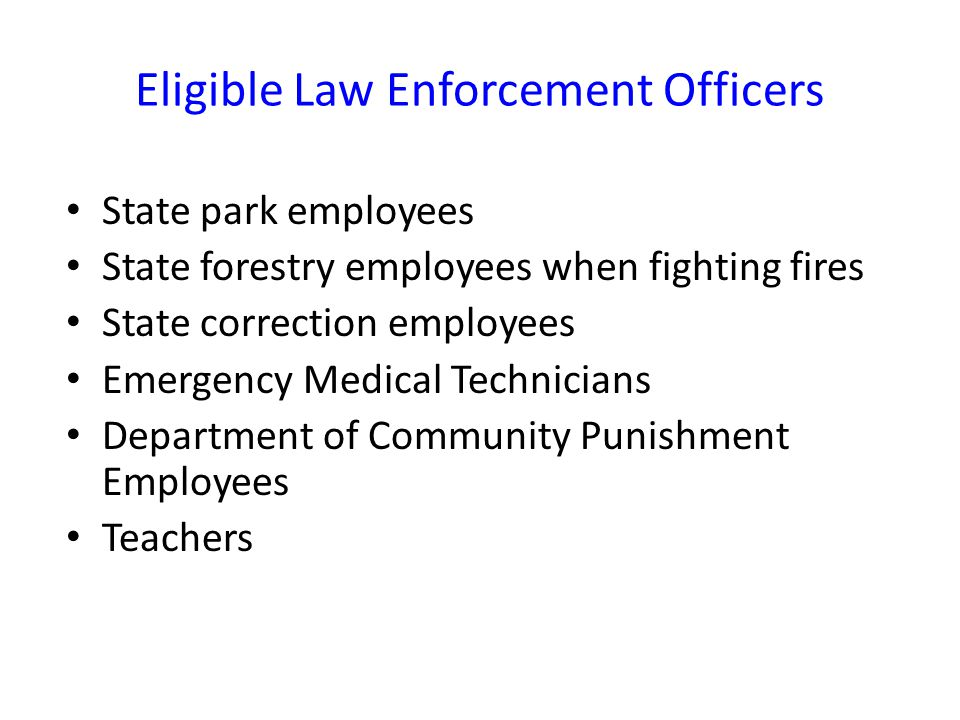 Eligible Law Enforcement Officers State park employees State forestry employees when fighting fires State correction employees Emergency Medical Technicians Department of Community Punishment Employees Teachers