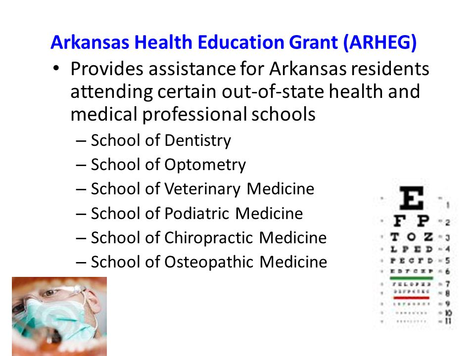 Arkansas Health Education Grant (ARHEG) Provides assistance for Arkansas residents attending certain out-of-state health and medical professional schools – School of Dentistry – School of Optometry – School of Veterinary Medicine – School of Podiatric Medicine – School of Chiropractic Medicine – School of Osteopathic Medicine