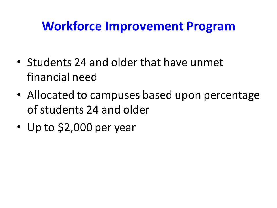 Workforce Improvement Program Students 24 and older that have unmet financial need Allocated to campuses based upon percentage of students 24 and older Up to $2,000 per year