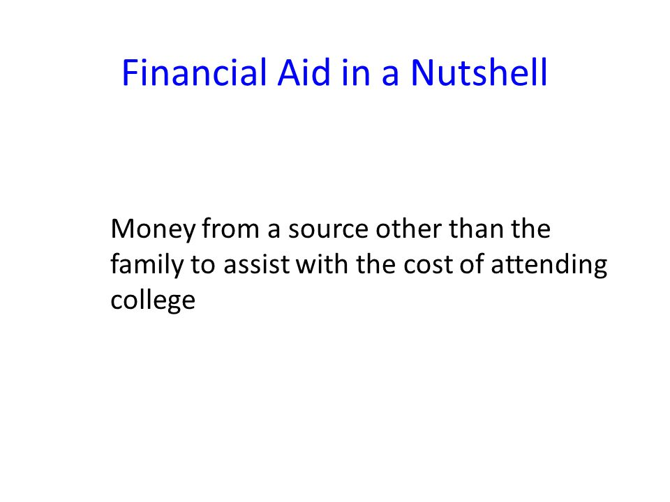 Financial Aid in a Nutshell Money from a source other than the family to assist with the cost of attending college