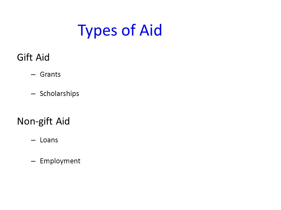 Types of Aid Gift Aid – Grants – Scholarships Non-gift Aid – Loans – Employment