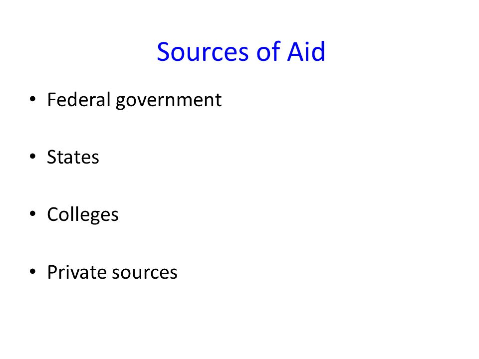Sources of Aid Federal government States Colleges Private sources