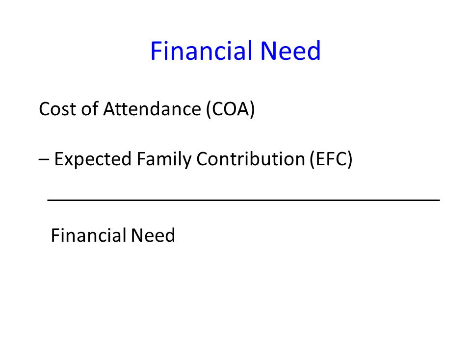 Financial Need Cost of Attendance (COA) – Expected Family Contribution (EFC) Financial Need