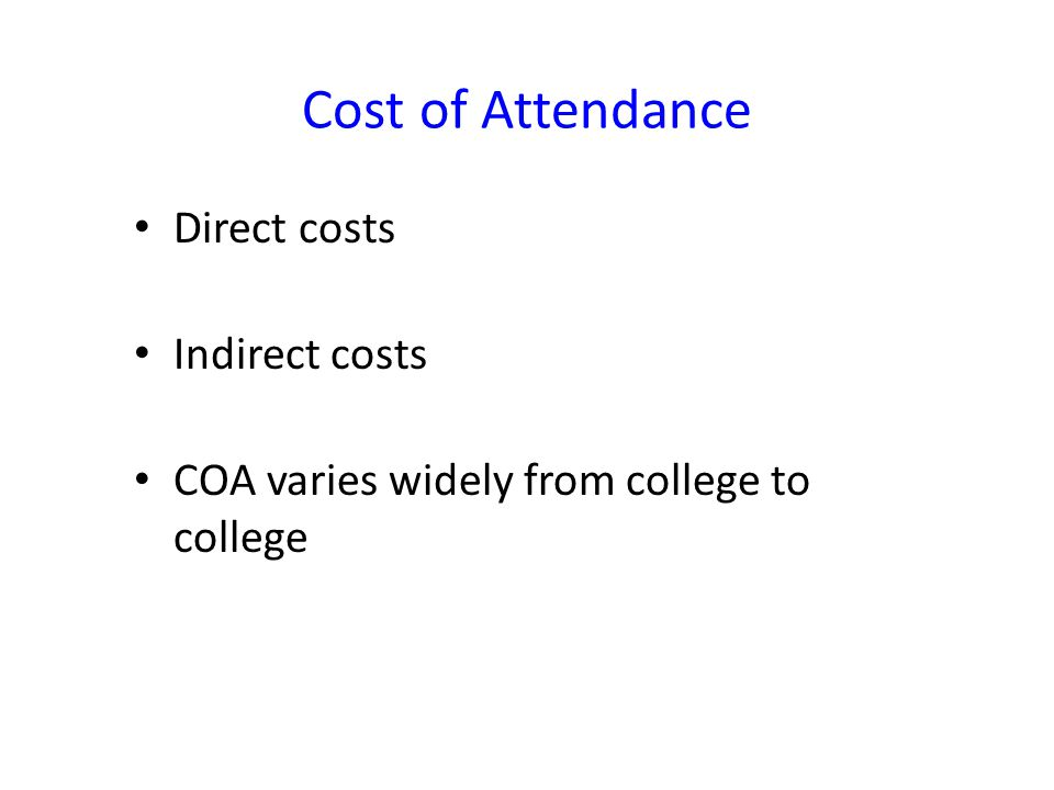 Cost of Attendance Direct costs Indirect costs COA varies widely from college to college