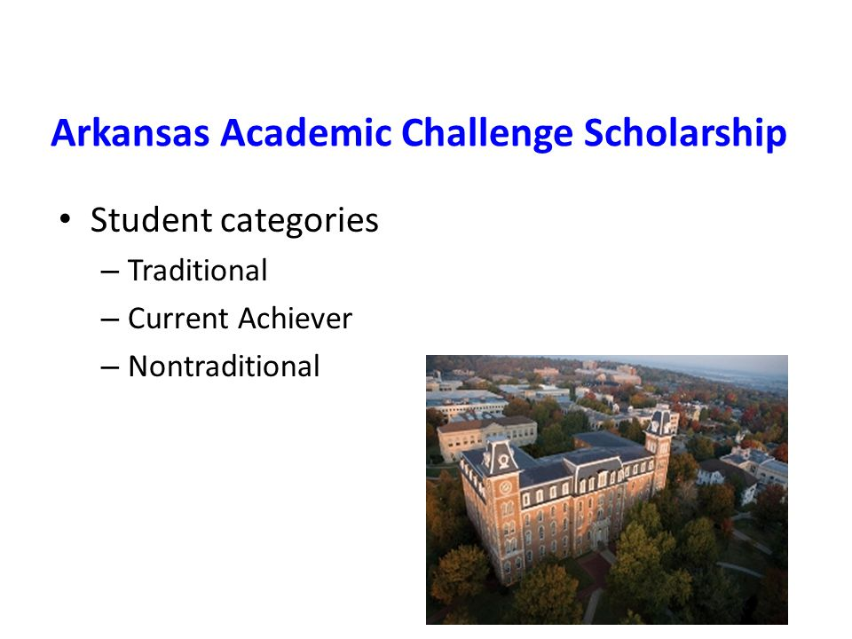 Arkansas Academic Challenge Scholarship Student categories – Traditional – Current Achiever – Nontraditional