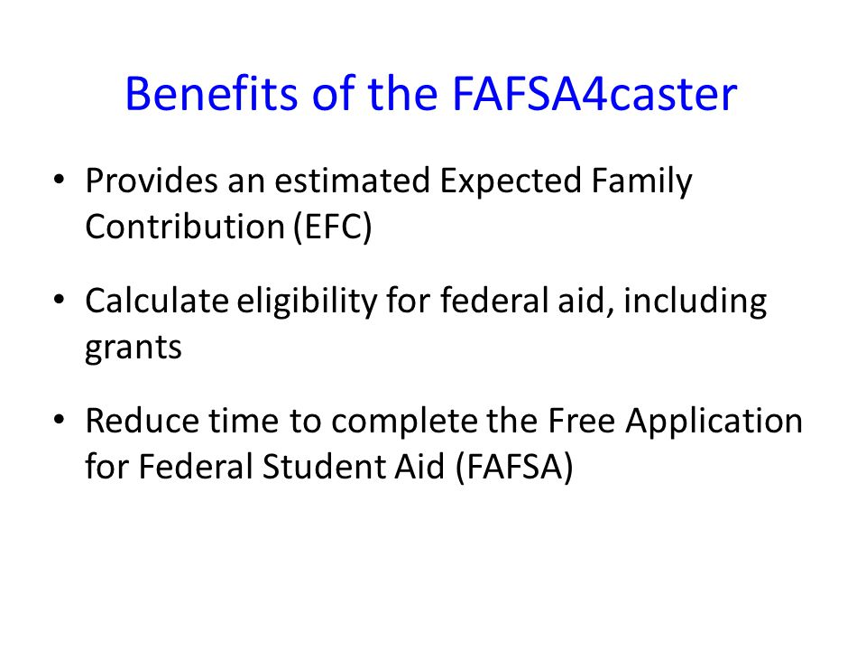 Benefits of the FAFSA4caster Provides an estimated Expected Family Contribution (EFC) Calculate eligibility for federal aid, including grants Reduce time to complete the Free Application for Federal Student Aid (FAFSA)