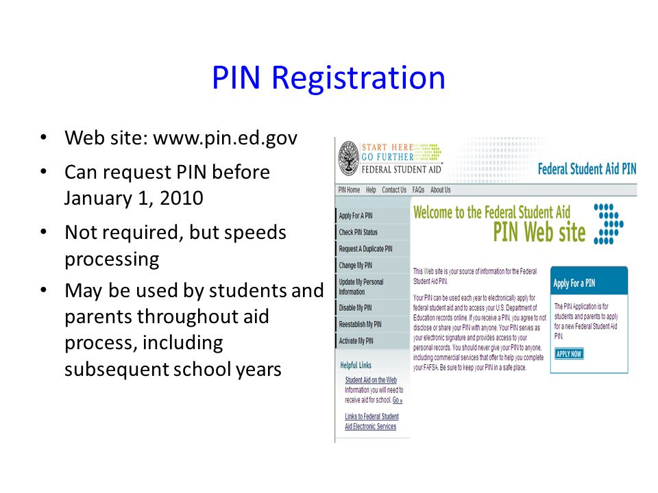 PIN Registration Web site:   Can request PIN before January 1, 2010 Not required, but speeds processing May be used by students and parents throughout aid process, including subsequent school years