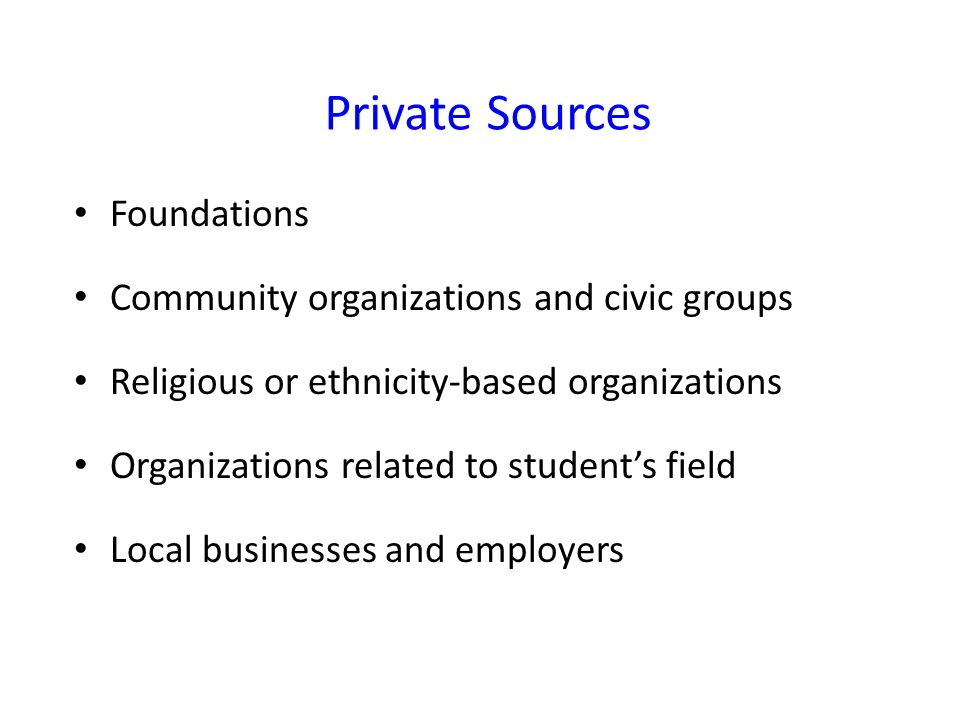 Private Sources Foundations Community organizations and civic groups Religious or ethnicity-based organizations Organizations related to student's field Local businesses and employers
