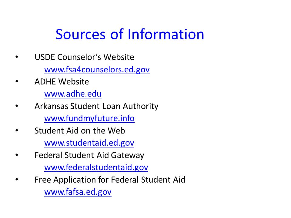 Sources of Information USDE Counselor's Website   ADHE Website   Arkansas Student Loan Authority   Student Aid on the Web   Federal Student Aid Gateway   Free Application for Federal Student Aid