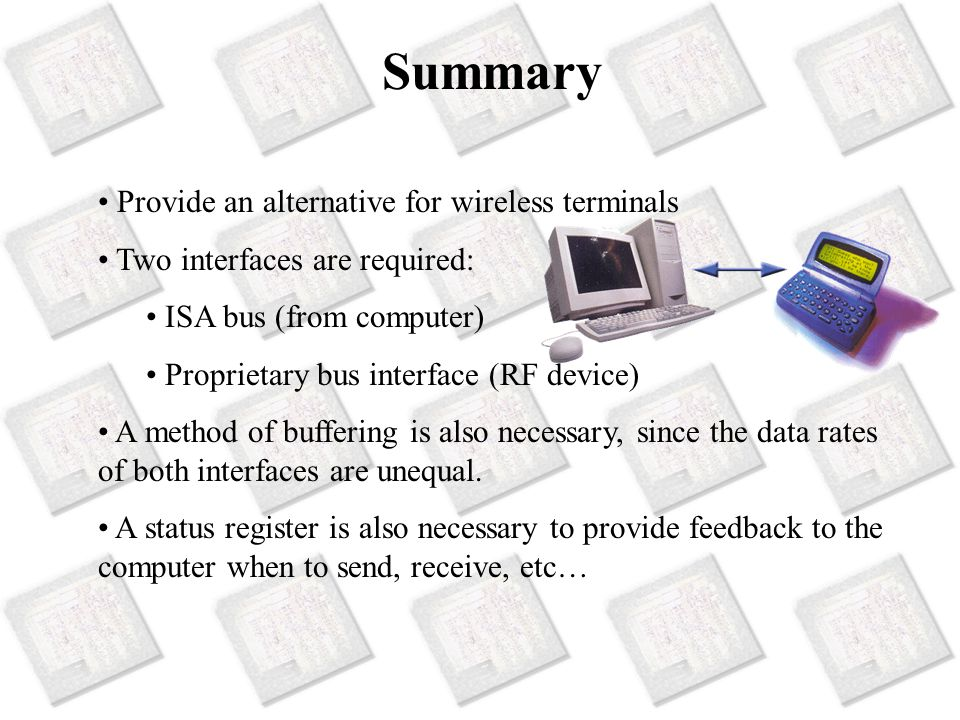 Summary Provide an alternative for wireless terminals Two interfaces are required: ISA bus (from computer) Proprietary bus interface (RF device) A method of buffering is also necessary, since the data rates of both interfaces are unequal.
