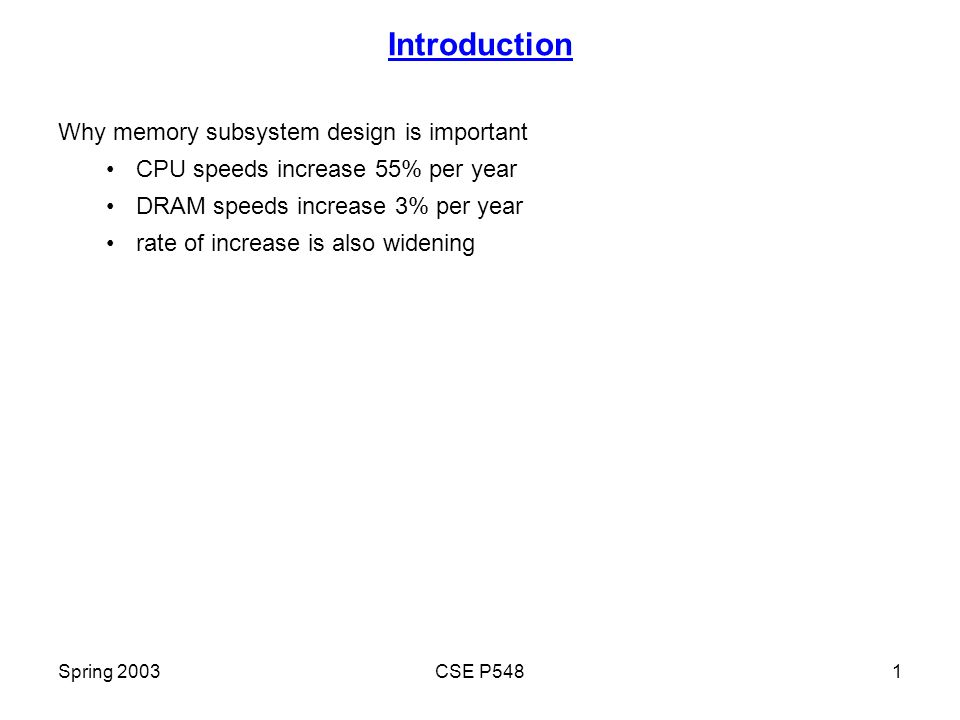 Spring 2003CSE P5481 Introduction Why memory subsystem design is important CPU speeds increase 55% per year DRAM speeds increase 3% per year rate of increase is also widening