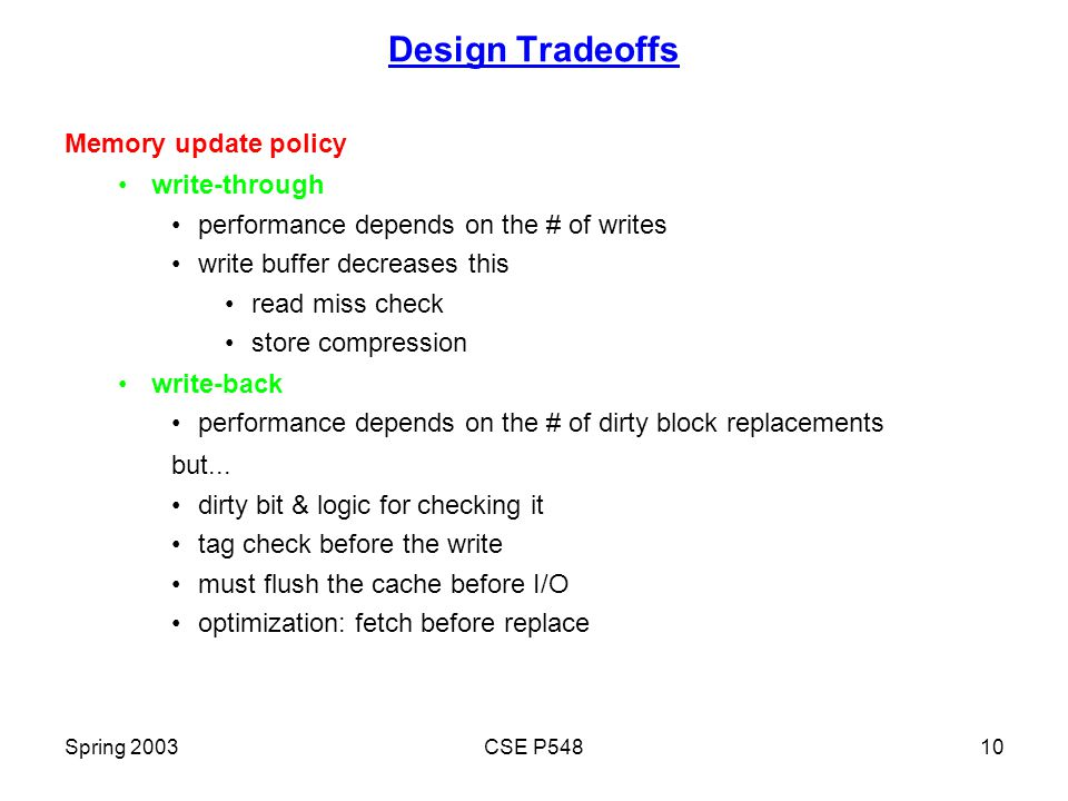 Spring 2003CSE P54810 Design Tradeoffs Memory update policy write-through performance depends on the # of writes write buffer decreases this read miss check store compression write-back performance depends on the # of dirty block replacements but...