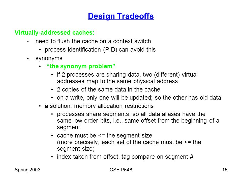Spring 2003CSE P54815 Design Tradeoffs Virtually-addressed caches: - need to flush the cache on a context switch process identification (PID) can avoid this - synonyms the synonym problem if 2 processes are sharing data, two (different) virtual addresses map to the same physical address 2 copies of the same data in the cache on a write, only one will be updated; so the other has old data a solution: memory allocation restrictions processes share segments, so all data aliases have the same low-order bits, i.e., same offset from the beginning of a segment cache must be <= the segment size (more precisely, each set of the cache must be <= the segment size) index taken from offset, tag compare on segment #