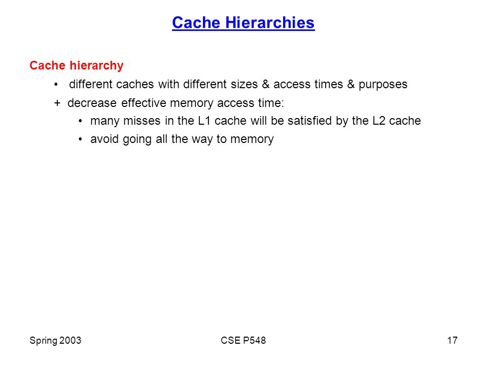 Spring 2003CSE P54817 Cache Hierarchies Cache hierarchy different caches with different sizes & access times & purposes + decrease effective memory access time: many misses in the L1 cache will be satisfied by the L2 cache avoid going all the way to memory
