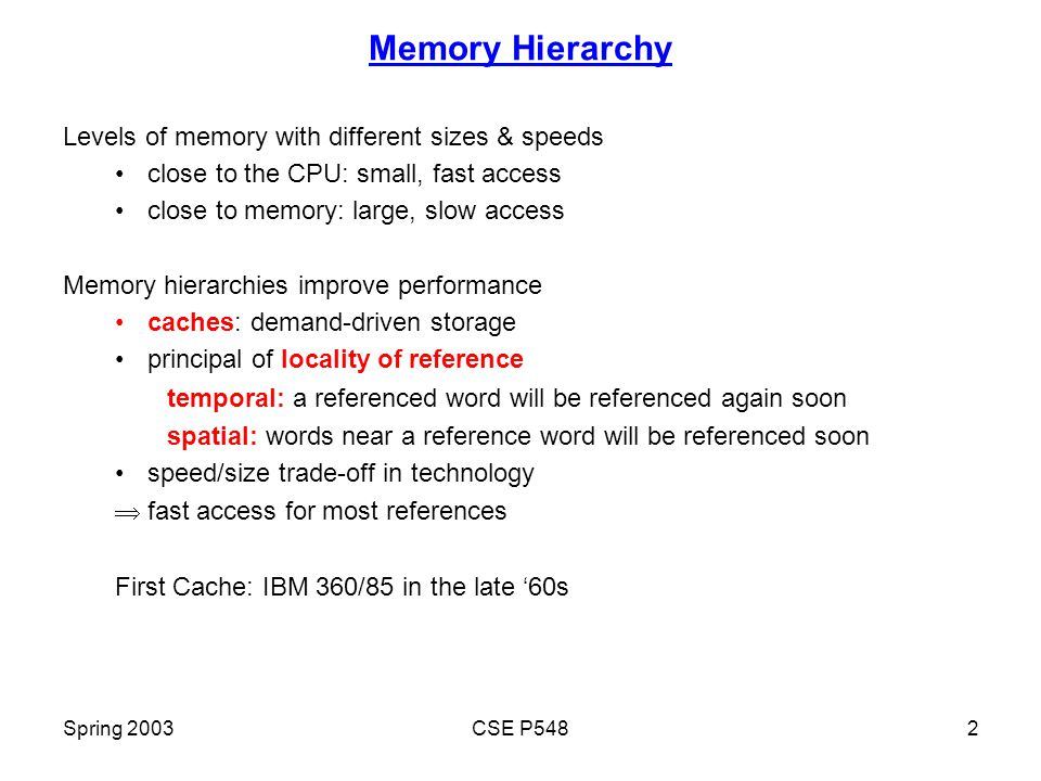 Spring 2003CSE P5482 Memory Hierarchy Levels of memory with different sizes & speeds close to the CPU: small, fast access close to memory: large, slow access Memory hierarchies improve performance caches: demand-driven storage principal of locality of reference temporal: a referenced word will be referenced again soon spatial: words near a reference word will be referenced soon speed/size trade-off in technology  fast access for most references First Cache: IBM 360/85 in the late '60s