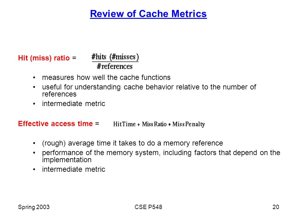 Spring 2003CSE P54820 Review of Cache Metrics Hit (miss) ratio = measures how well the cache functions useful for understanding cache behavior relative to the number of references intermediate metric Effective access time = (rough) average time it takes to do a memory reference performance of the memory system, including factors that depend on the implementation intermediate metric