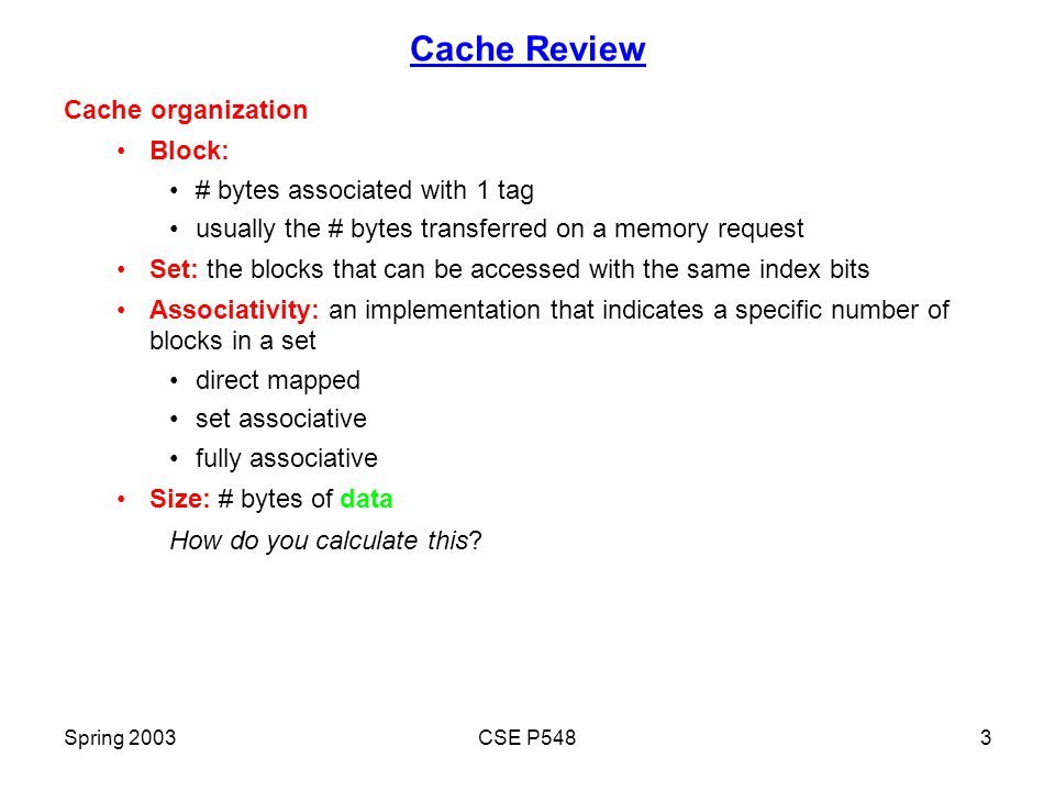 Spring 2003CSE P5483 Cache Review Cache organization Block: # bytes associated with 1 tag usually the # bytes transferred on a memory request Set: the blocks that can be accessed with the same index bits Associativity: an implementation that indicates a specific number of blocks in a set direct mapped set associative fully associative Size: # bytes of data How do you calculate this