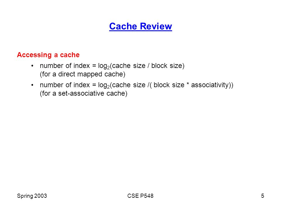Spring 2003CSE P5485 Cache Review Accessing a cache number of index = log 2 (cache size / block size) (for a direct mapped cache) number of index = log 2 (cache size /( block size * associativity)) (for a set-associative cache)