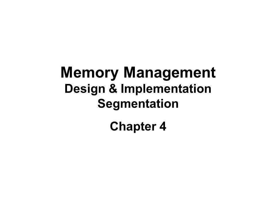 Memory Management Design & Implementation Segmentation Chapter 4