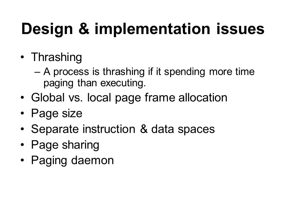 Design & implementation issues Thrashing –A process is thrashing if it spending more time paging than executing.