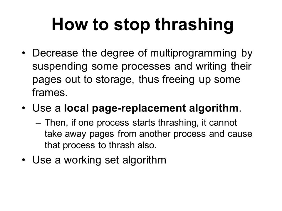 How to stop thrashing Decrease the degree of multiprogramming by suspending some processes and writing their pages out to storage, thus freeing up some frames.