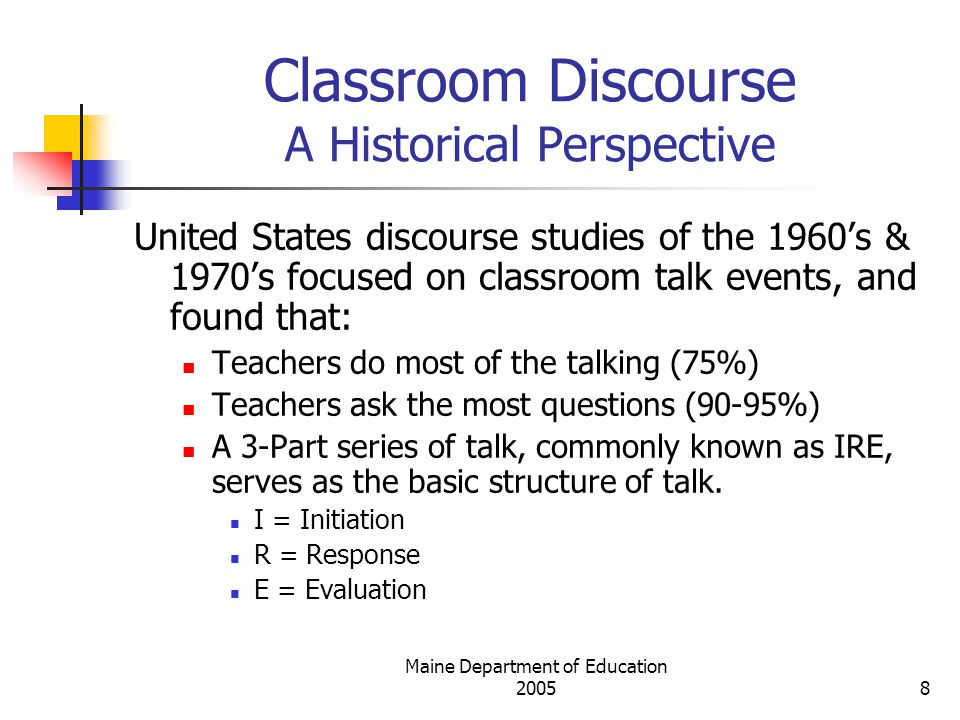 Maine Department of Education Classroom Discourse A Historical Perspective United States discourse studies of the 1960's & 1970's focused on classroom talk events, and found that: Teachers do most of the talking (75%) Teachers ask the most questions (90-95%) A 3-Part series of talk, commonly known as IRE, serves as the basic structure of talk.