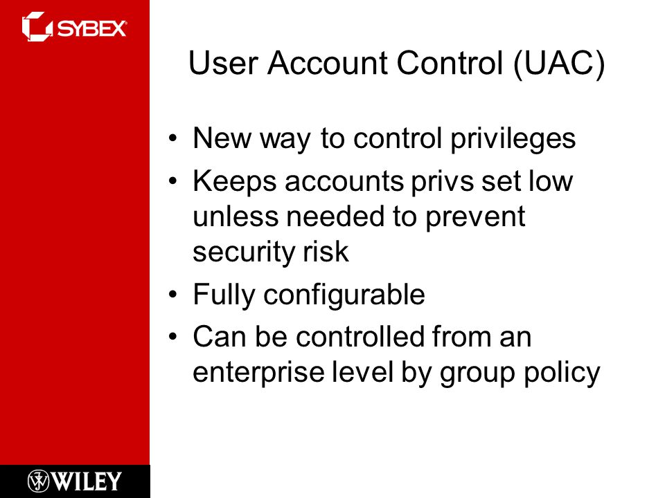 User Account Control (UAC) New way to control privileges Keeps accounts privs set low unless needed to prevent security risk Fully configurable Can be controlled from an enterprise level by group policy