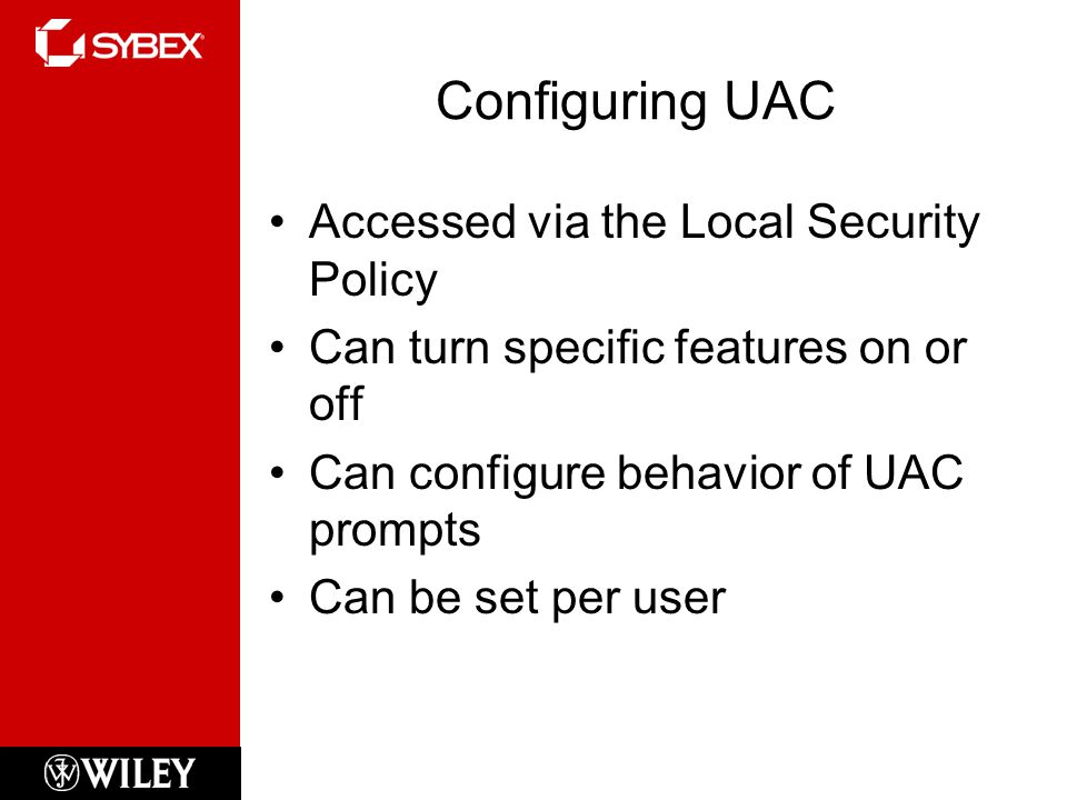 Configuring UAC Accessed via the Local Security Policy Can turn specific features on or off Can configure behavior of UAC prompts Can be set per user
