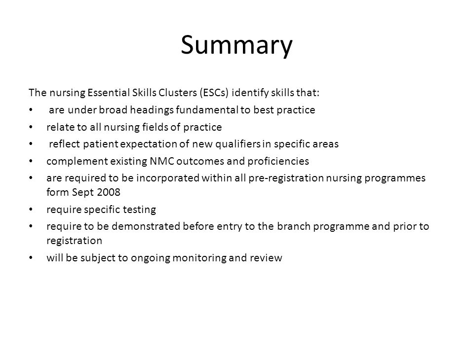 Summary The nursing Essential Skills Clusters (ESCs) identify skills that: are under broad headings fundamental to best practice relate to all nursing fields of practice reflect patient expectation of new qualifiers in specific areas complement existing NMC outcomes and proficiencies are required to be incorporated within all pre-registration nursing programmes form Sept 2008 require specific testing require to be demonstrated before entry to the branch programme and prior to registration will be subject to ongoing monitoring and review