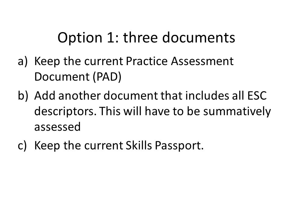 Option 1: three documents a)Keep the current Practice Assessment Document (PAD) b)Add another document that includes all ESC descriptors.