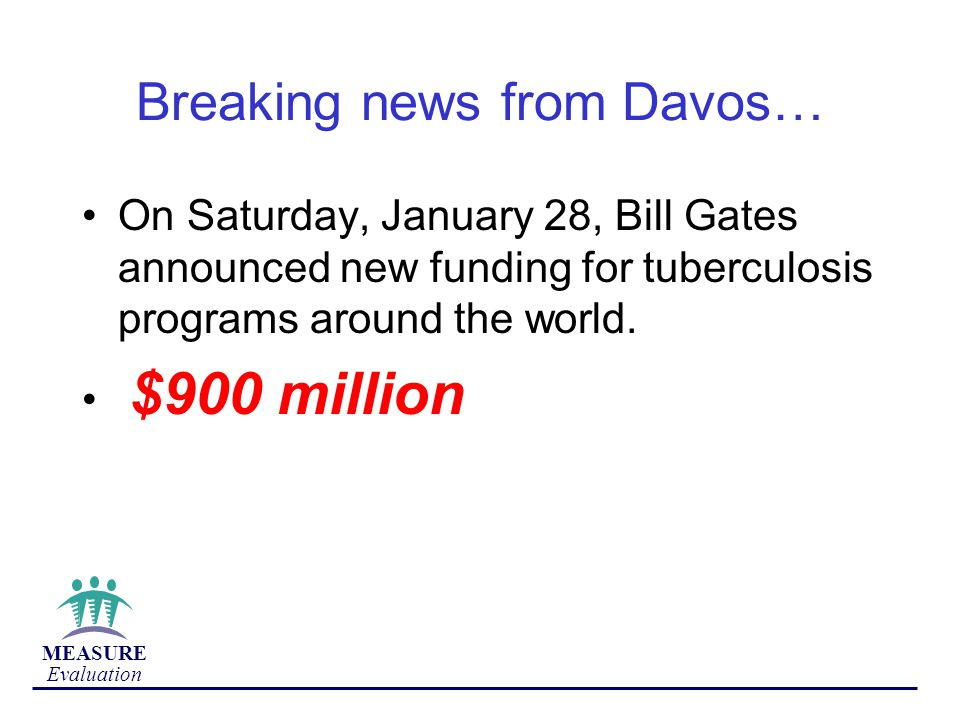 MEASURE Evaluation Breaking news from Davos… On Saturday, January 28, Bill Gates announced new funding for tuberculosis programs around the world.