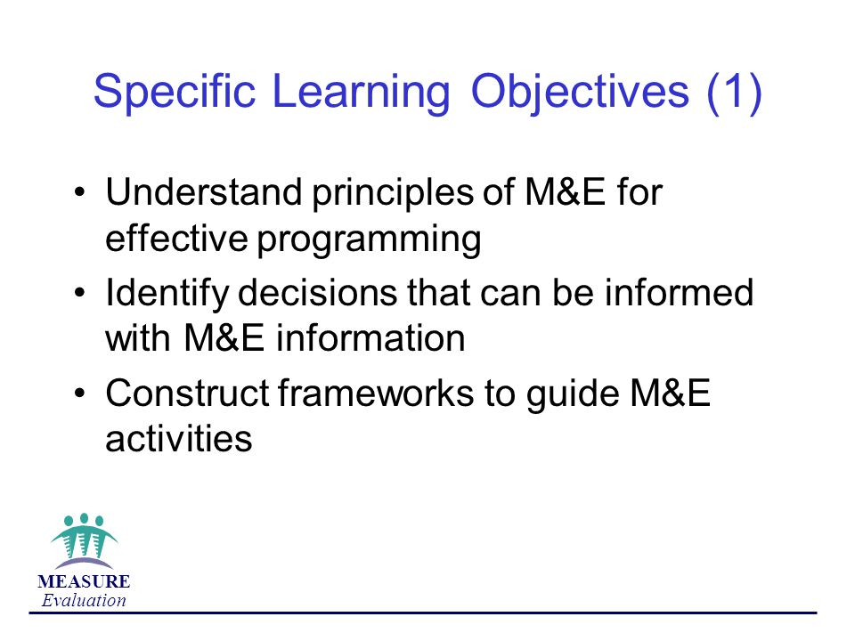 MEASURE Evaluation Specific Learning Objectives (1) Understand principles of M&E for effective programming Identify decisions that can be informed with M&E information Construct frameworks to guide M&E activities