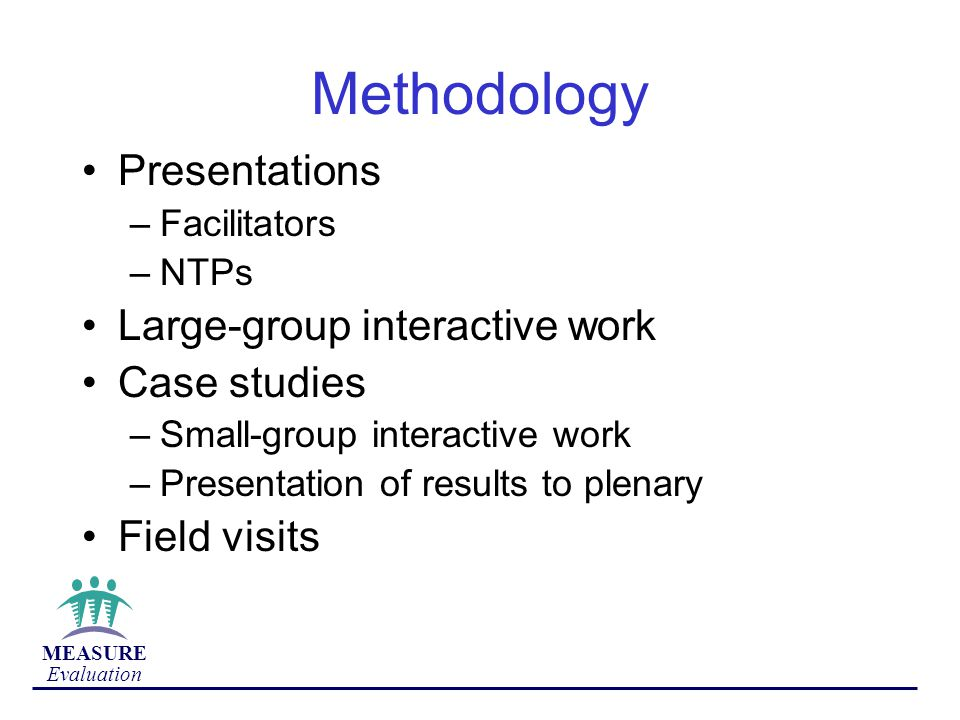 MEASURE Evaluation Methodology Presentations –Facilitators –NTPs Large-group interactive work Case studies –Small-group interactive work –Presentation of results to plenary Field visits