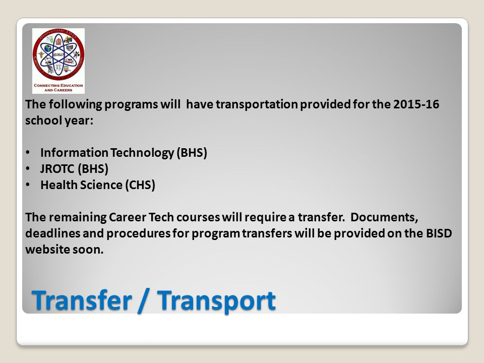 Transfer / Transport The following programs will have transportation provided for the school year: Information Technology (BHS) JROTC (BHS) Health Science (CHS) The remaining Career Tech courses will require a transfer.