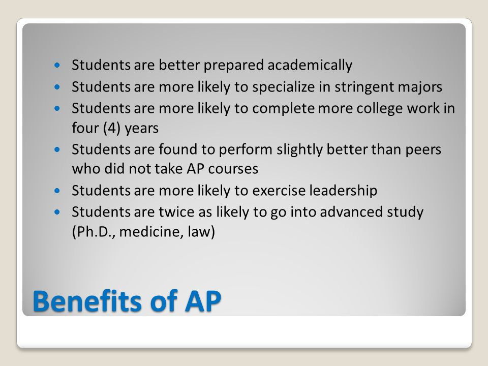 Benefits of AP Students are better prepared academically Students are more likely to specialize in stringent majors Students are more likely to complete more college work in four (4) years Students are found to perform slightly better than peers who did not take AP courses Students are more likely to exercise leadership Students are twice as likely to go into advanced study (Ph.D., medicine, law)