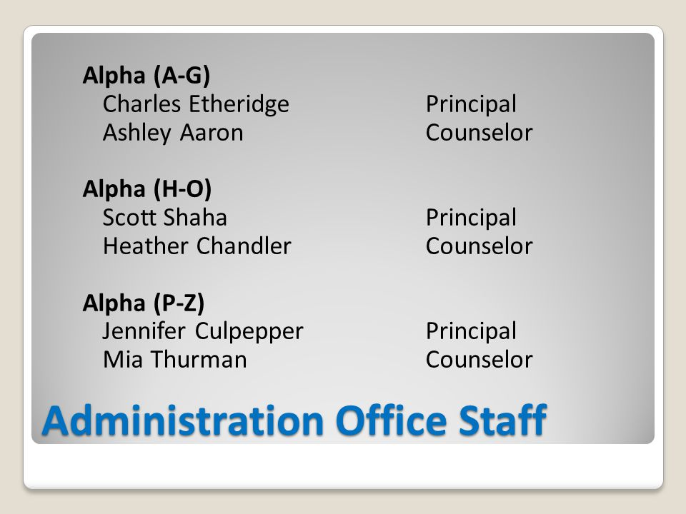 Administration Office Staff Alpha (A-G) Charles EtheridgePrincipal Ashley AaronCounselor Alpha (H-O) Scott ShahaPrincipal Heather ChandlerCounselor Alpha (P-Z) Jennifer CulpepperPrincipal Mia ThurmanCounselor