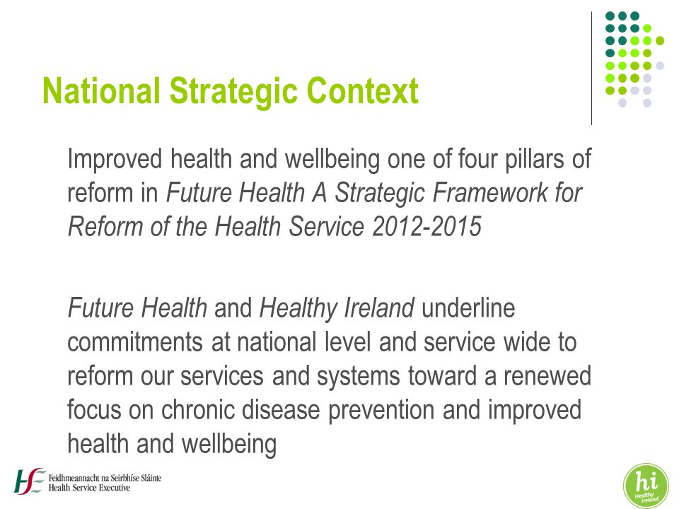 National Strategic Context Improved health and wellbeing one of four pillars of reform in Future Health A Strategic Framework for Reform of the Health Service Future Health and Healthy Ireland underline commitments at national level and service wide to reform our services and systems toward a renewed focus on chronic disease prevention and improved health and wellbeing