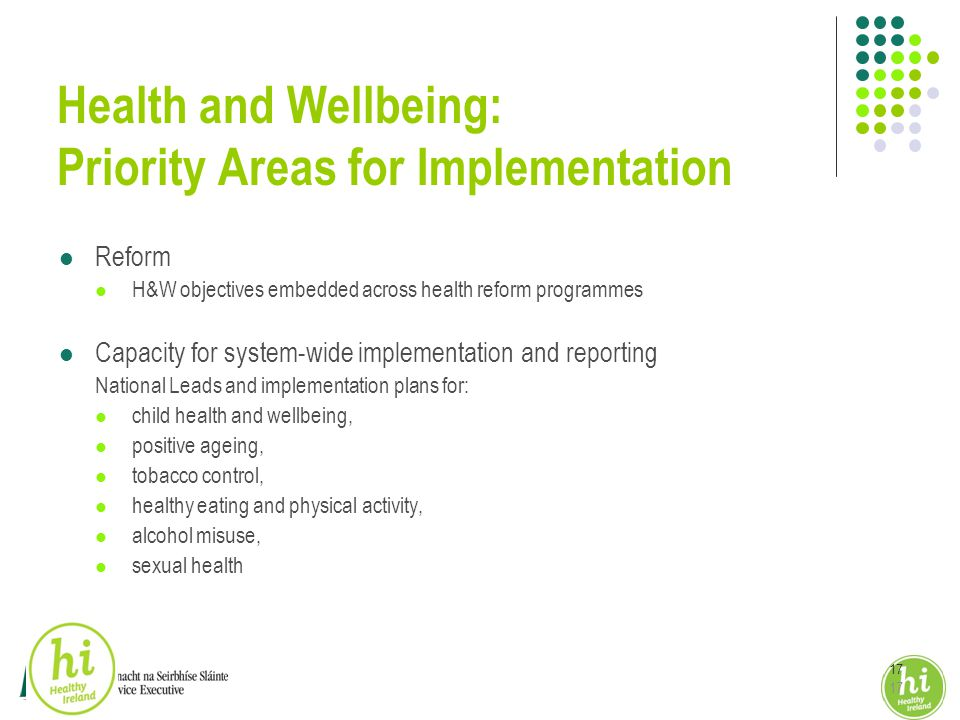 17 Health and Wellbeing: Priority Areas for Implementation Reform H&W objectives embedded across health reform programmes Capacity for system-wide implementation and reporting National Leads and implementation plans for: child health and wellbeing, positive ageing, tobacco control, healthy eating and physical activity, alcohol misuse, sexual health