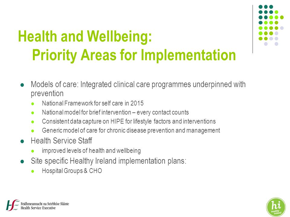 Health and Wellbeing: Priority Areas for Implementation Models of care: Integrated clinical care programmes underpinned with prevention National Framework for self care in 2015 National model for brief intervention – every contact counts Consistent data capture on HIPE for lifestyle factors and interventions Generic model of care for chronic disease prevention and management Health Service Staff improved levels of health and wellbeing Site specific Healthy Ireland implementation plans: Hospital Groups & CHO