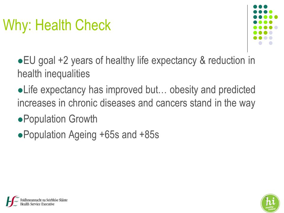 2 2 Why: Health Check EU goal +2 years of healthy life expectancy & reduction in health inequalities Life expectancy has improved but… obesity and predicted increases in chronic diseases and cancers stand in the way Population Growth Population Ageing +65s and +85s