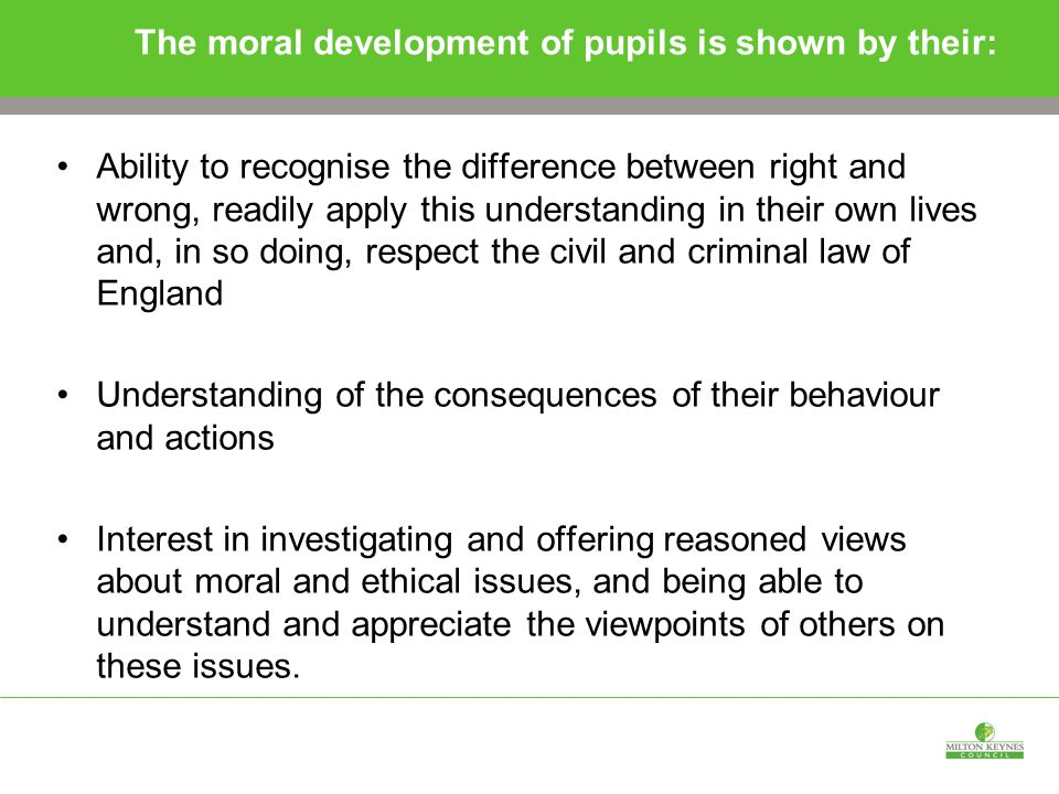 The moral development of pupils is shown by their: Ability to recognise the difference between right and wrong, readily apply this understanding in their own lives and, in so doing, respect the civil and criminal law of England Understanding of the consequences of their behaviour and actions Interest in investigating and offering reasoned views about moral and ethical issues, and being able to understand and appreciate the viewpoints of others on these issues.