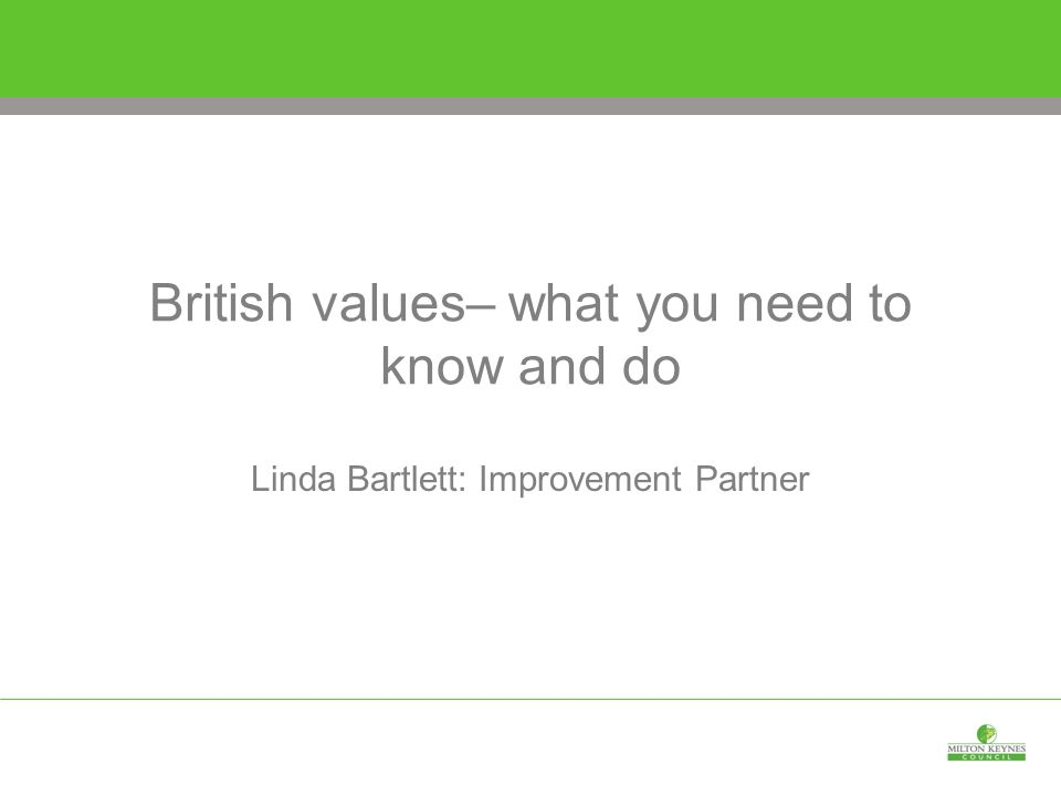 British values– what you need to know and do Linda Bartlett: Improvement Partner